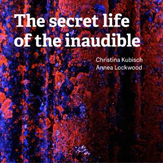 The secret life of the inaudible | Christina Kubisch & Annea Lockwood