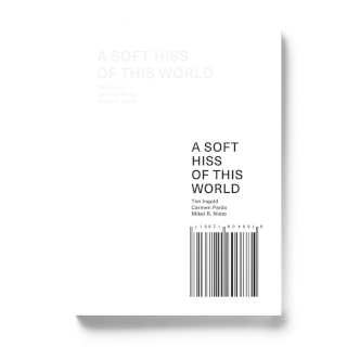 A soft hiss of this world | Tim Ingold & Carmen Pardo & Mikel R. Nieto